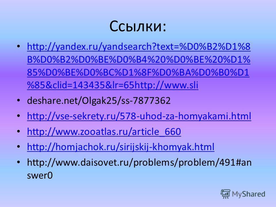 Ссылки: http://yandex.ru/yandsearch?text=%D0%B2%D1%8 B%D0%B2%D0%BE%D0%B4%20%D0%BE%20%D1% 85%D0%BE%D0%BC%D1%8F%D0%BA%D0%B0%D1 %85&clid=143435&lr=65http://www.sli http://yandex.ru/yandsearch?text=%D0%B2%D1%8 B%D0%B2%D0%BE%D0%B4%20%D0%BE%20%D1% 85%D0%BE