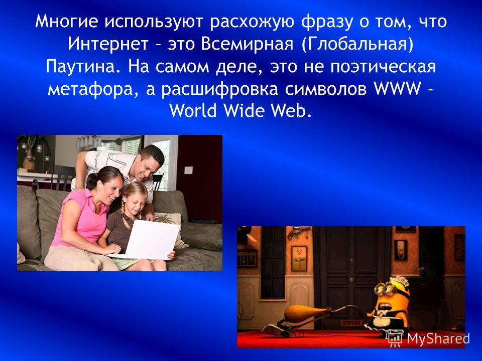 Многие используют расхожую фразу о том, что Интернет – это Всемирная (Глобальная) Паутина. На самом деле, это не поэтическая метафора, а расшифровка символов WWW - World Wide Web.