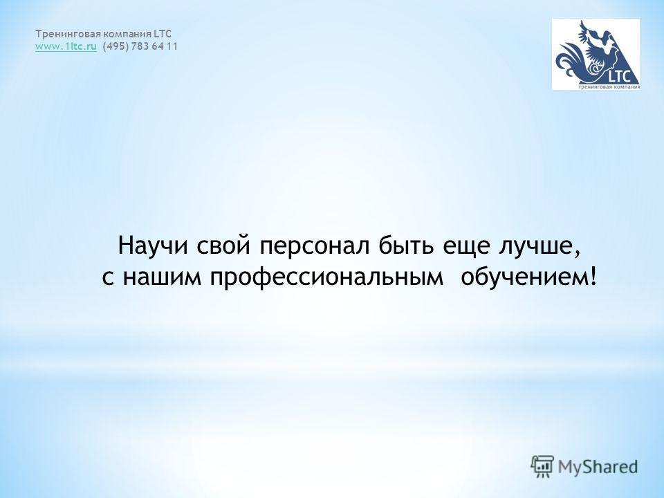 Научи свой персонал быть еще лучше, с нашим профессиональным обучением! Тренинговая компания LTC www.1ltc.ruwww.1ltc.ru (495) 783 64 11