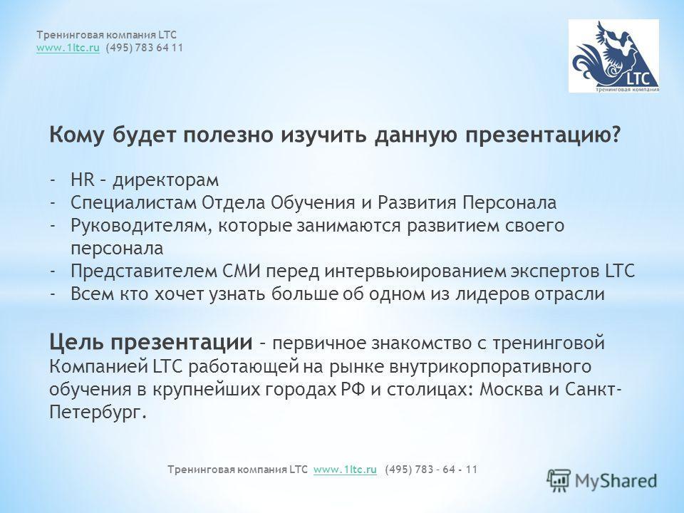 Тренинговая компания LTC www.1ltc.ru (495) 783 – 64 - 11www.1ltc.ru Тренинговая компания LTC www.1ltc.ruwww.1ltc.ru (495) 783 64 11 Кому будет полезно изучить данную презентацию? -HR – директорам -Специалистам Отдела Обучения и Развития Персонала -Ру