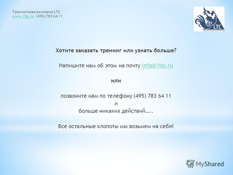 Тренинговая компания LTC www.1ltc.ruwww.1ltc.ru (495) 783 64 11 Хотите заказать тренинг или узнать больше? Напишите нам об этом на почту info@1ltc.ruinfo@1ltc.ru или позвоните нам по телефону (495) 783 64 11 и больше никаких действий….. Все остальные