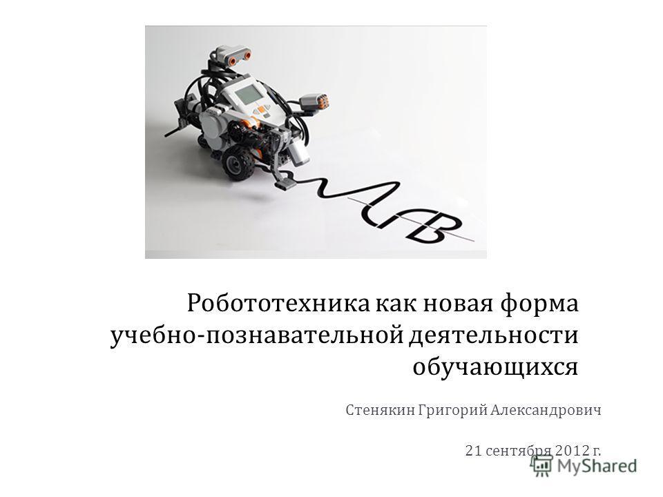 Робототехника как новая форма учебно - познавательной деятельности обучающихся Стенякин Григорий Александрович 21 сентября 2012 г.