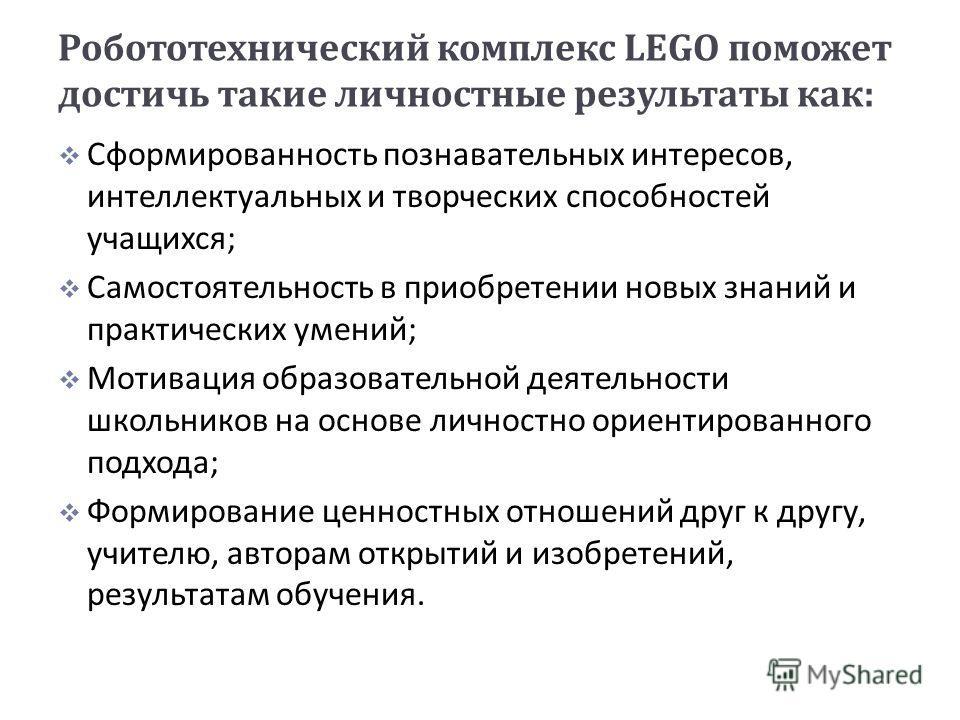 Робототехнический комплекс LEGO поможет достичь такие личностные результаты как : Сформированность познавательных интересов, интеллектуальных и творческих способностей учащихся ; Самостоятельность в приобретении новых знаний и практических умений ; М