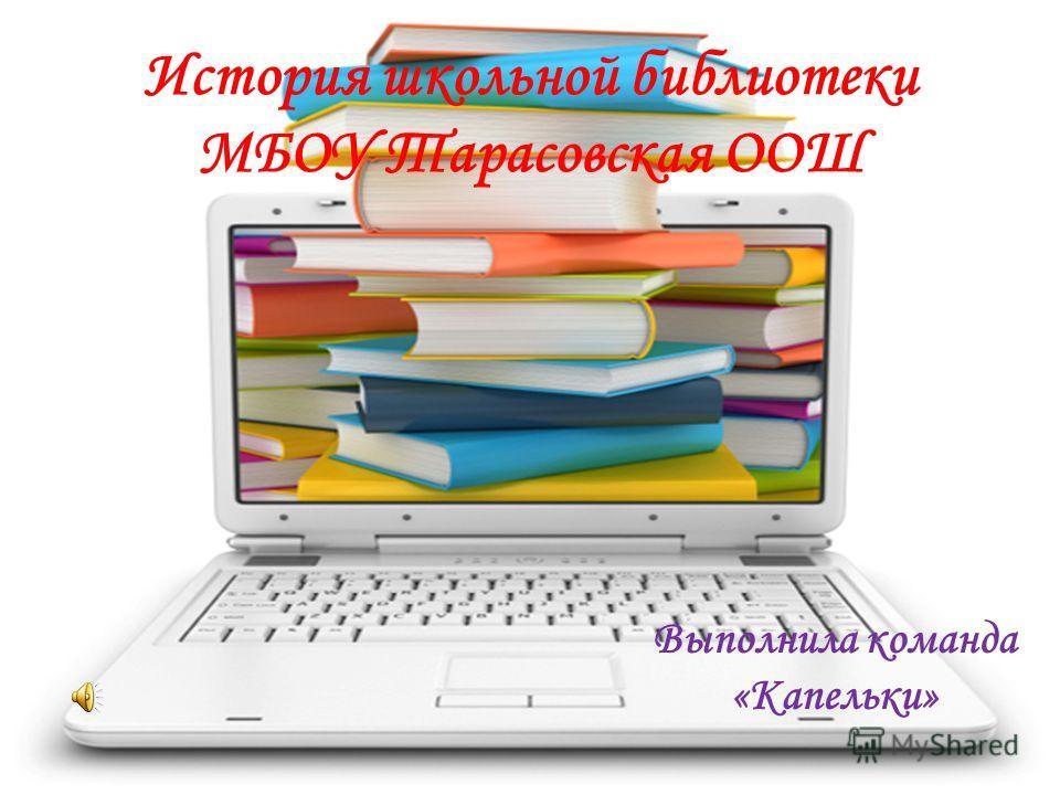 История школьной библиотеки МБОУ Тарасовская ООШ Выполнила команда «Капельки»
