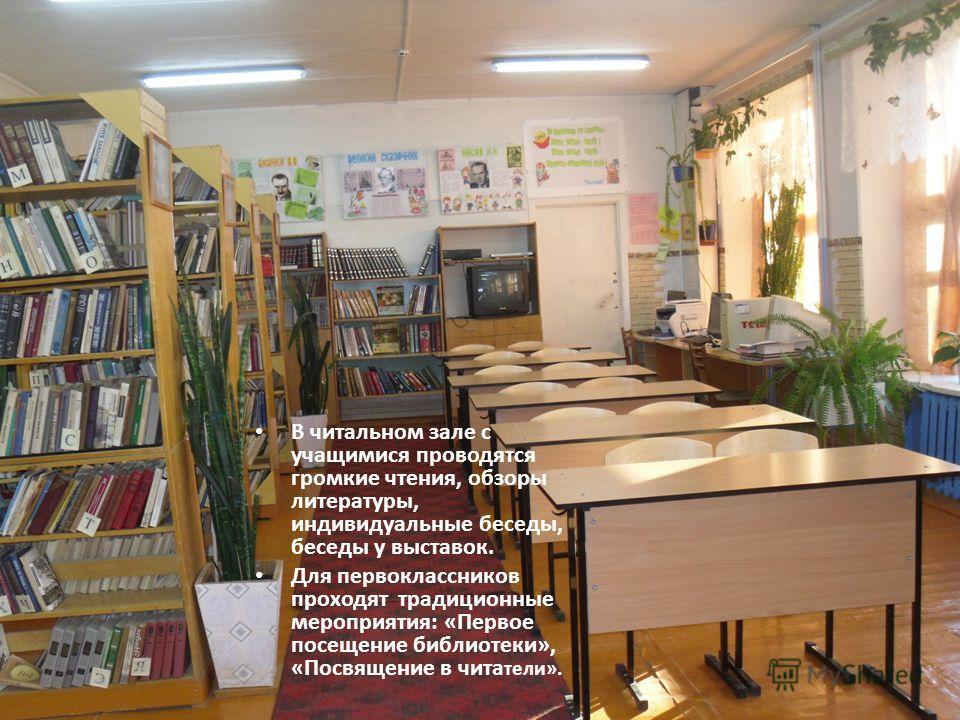 В читальном зале с учащимися проводятся громкие чтения, обзоры литературы, индивидуальные беседы, беседы у выставок. Для первоклассников проходят традиционные мероприятия: «Первое посещение библиотеки», «Посвящение в чита тели».