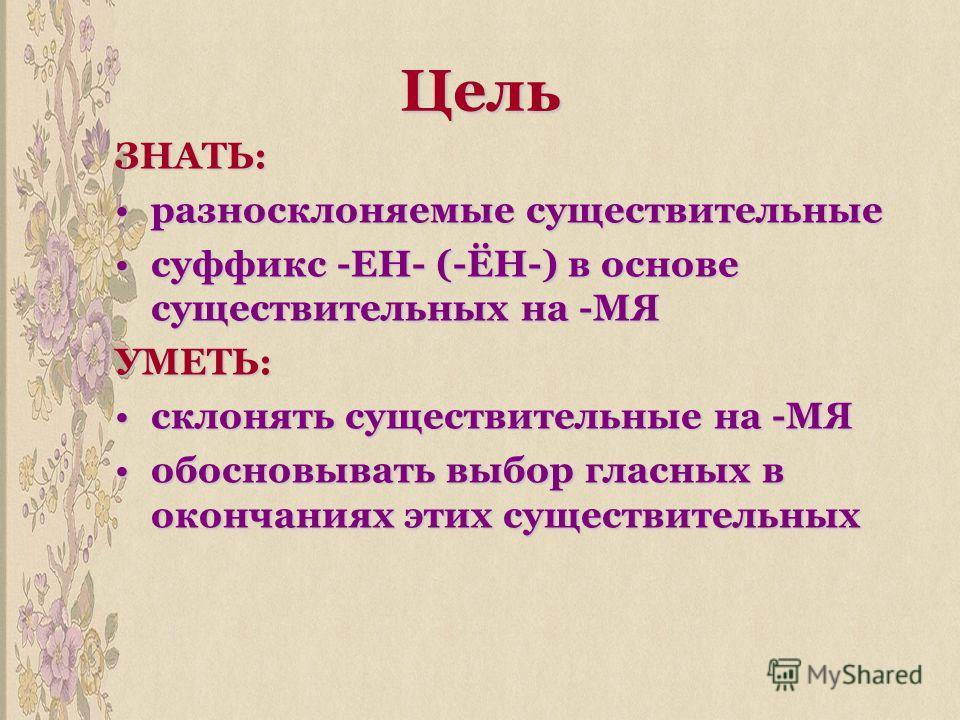 Цель ЗНАТЬ: разносклоняемые существительныеразносклоняемые существительные суффикс -ЕН- (-ЁН-) в основе существительных на -МЯсуффикс -ЕН- (-ЁН-) в основе существительных на -МЯУМЕТЬ: склонять существительные на -МЯсклонять существительные на -МЯ обо