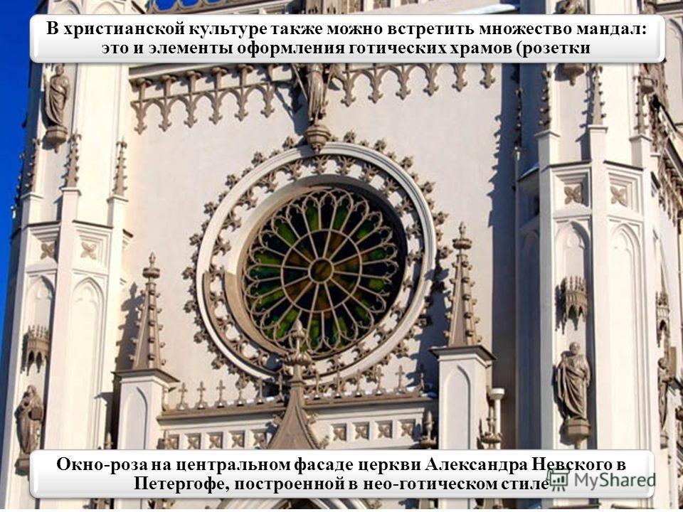 Окно-роза на центральном фасаде церкви Александра Невского в Петергофе, построенной в нео-готическом стиле В христианской культуре также можно встретить множество мандал: это и элементы оформления готических храмов (розетки