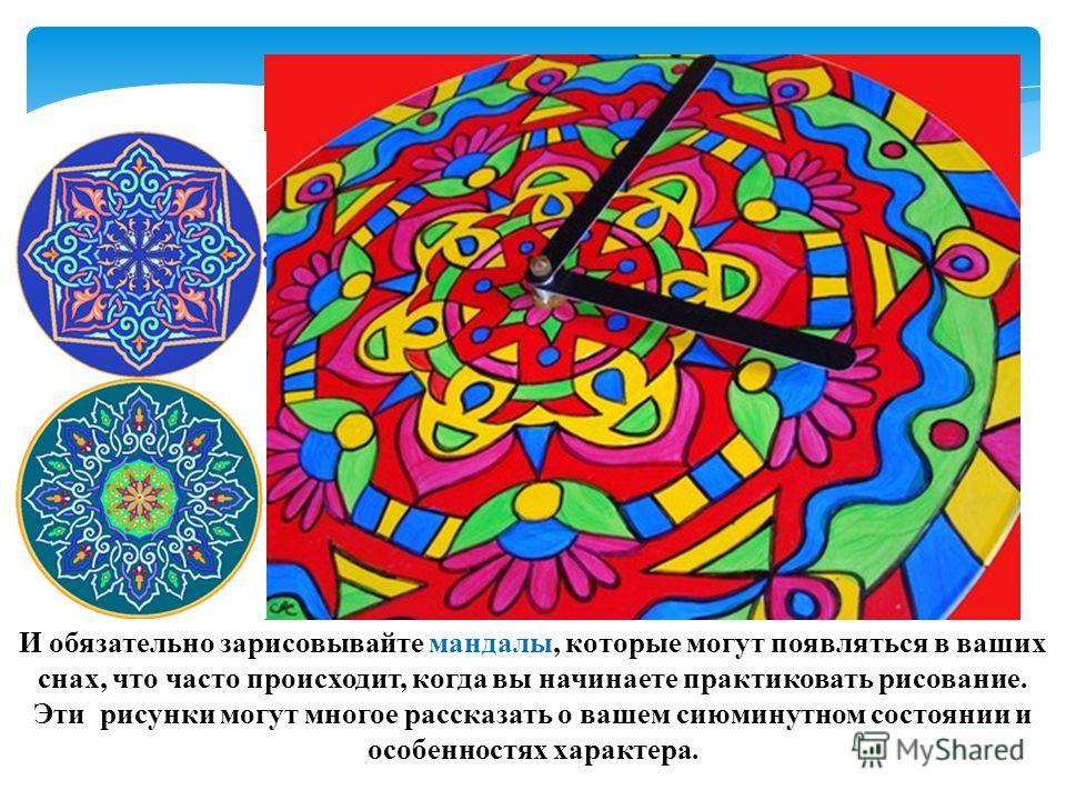 И обязательно зарисовывайте мандалы, которые могут появляться в ваших снах, что часто происходит, когда вы начинаете практиковать рисование. Эти рисунки могут многое рассказать о вашем сиюминутном состоянии и особенностях характера.