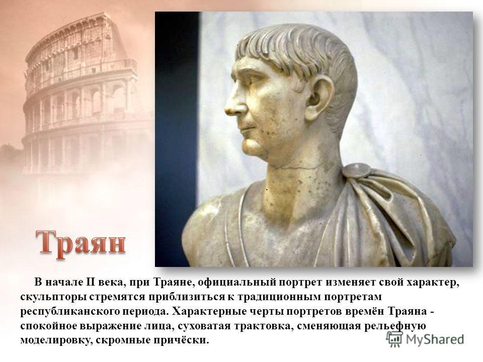 В начале II века, при Траяне, официальный портрет изменяет свой характер, скульпторы стремятся приблизиться к традиционным портретам республиканского периода. Характерные черты портретов времён Траяна - спокойное выражение лица, суховатая трактовка,