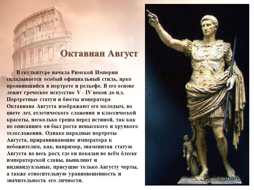 Октавиан Август В скульптуре начала Римской Империи складывается особый официальный стиль, ярко проявившийся в портрете и рельефе. В его основе лежит греческое искусство V - IV веков до н.э. Портретные статуи и бюсты императора Октавиана Августа изоб