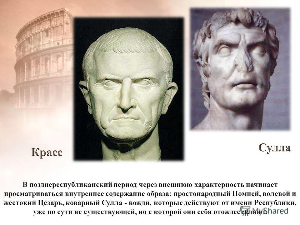 В позднереспубликанский период через внешнюю характерность начинает просматриваться внутреннее содержание образа: простонародный Помпей, волевой и жестокий Цезарь, коварный Сулла - вожди, которые действуют от имени Республики, уже по сути не существу