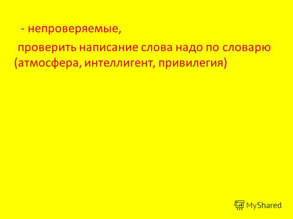 - непроверяемые, проверить написание слова надо по словарю (атмосфера, интеллигент, привилегия)