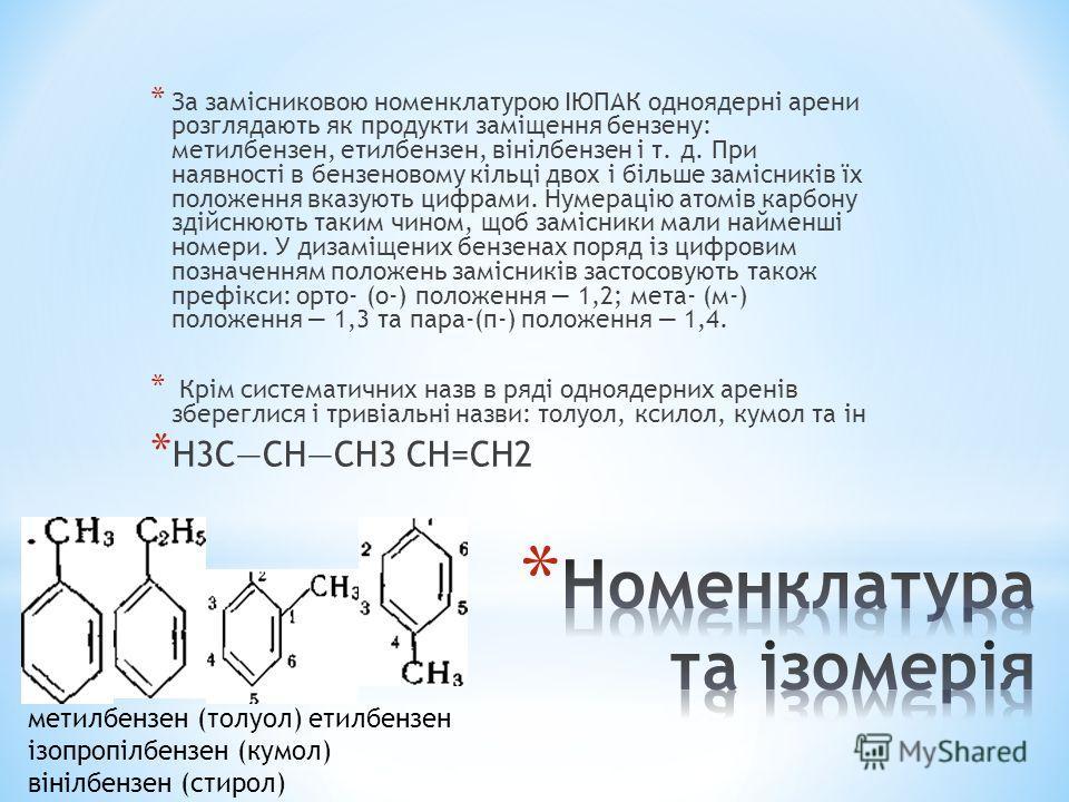 * За замісниковою номенклатурою ІЮПАК одноядерні арени розглядають як продукти заміщення бензену: метилбензен, етилбензен, вінілбензен і т. д. При наявності в бензеновому кільці двох і більше замісників їх положення вказують цифрами. Нумерацію атомів