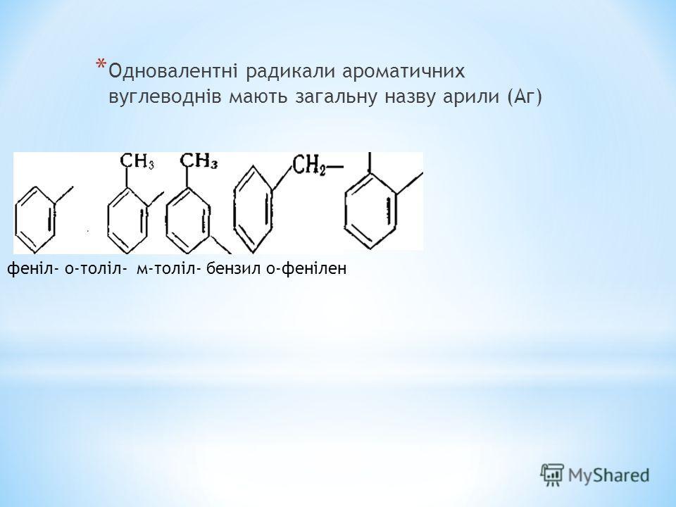* Одновалентні радикали ароматичних вуглеводнів мають загальну назву арили (Аг) феніл- о-толіл- м-толіл- бензил о-фенілен