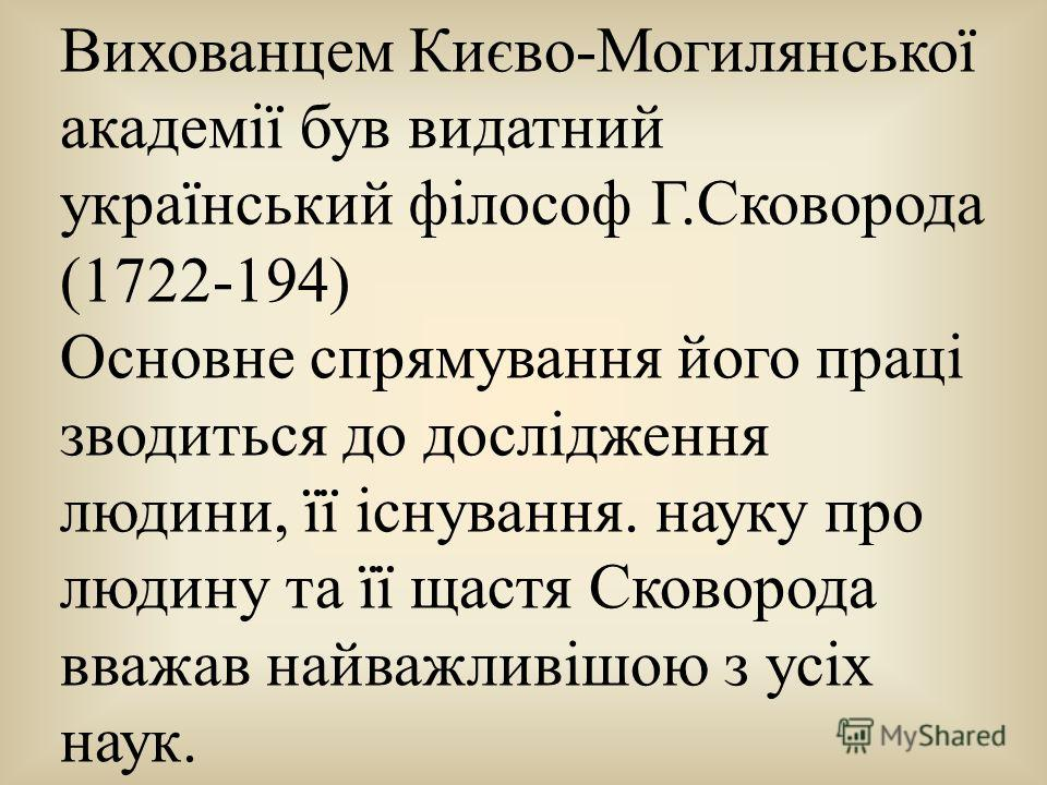 Вихованцем Києво-Могилянської академії був видатний український філософ Г.Сковорода (1722-194) Основне спрямування його праці зводиться до дослідження людини, її існування. науку про людину та її щастя Сковорода вважав найважливішою з усіх наук.