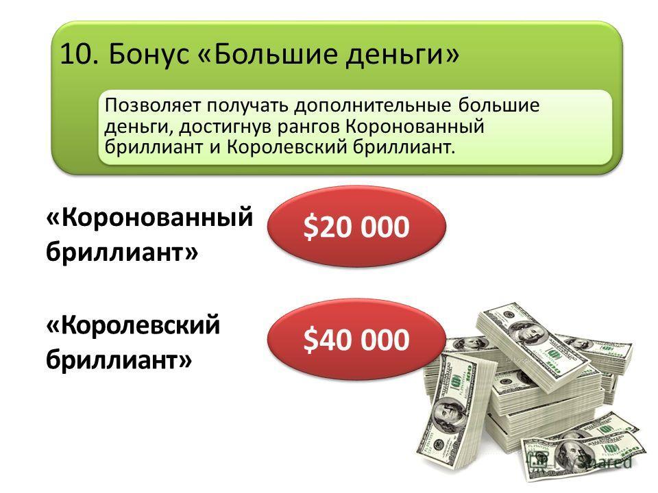 10. Бонус «Большие деньги» Позволяет получать дополнительные большие деньги, достигнув рангов Коронованный бриллиант и Королевский бриллиант. «Коронованный бриллиант» $20 000 «Королевский бриллиант» $40 000