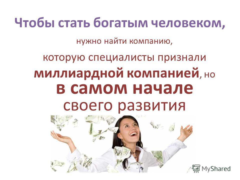 Чтобы стать богатым человеком, нужно найти компанию, которую специалисты признали миллиардной компанией, но в самом начале своего развития