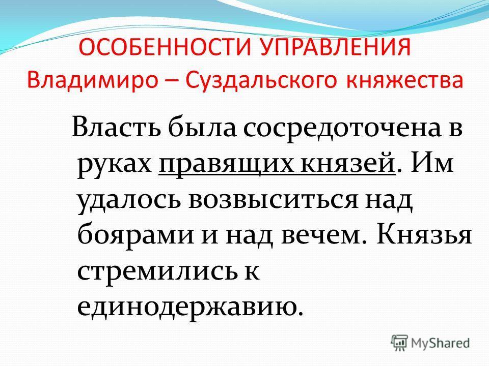 ОСОБЕННОСТИ УПРАВЛЕНИЯ Владимиро – Суздальского княжества Власть была сосредоточена в руках правящих князей. Им удалось возвыситься над боярами и над вечем. Князья стремились к единодержавию.