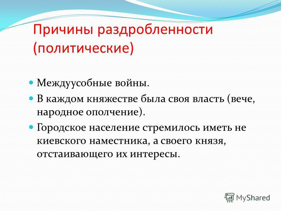 Причины раздробленности (политические) Междуусобные войны. В каждом княжестве была своя власть (вече, народное ополчение). Городское население стремилось иметь не киевского наместника, а своего князя, отстаивающего их интересы.