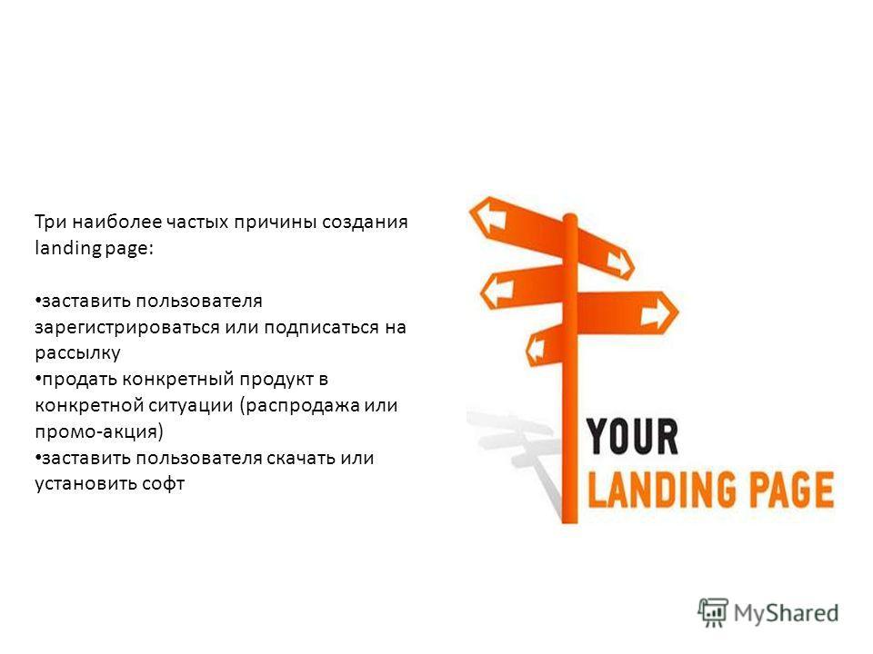 Три наиболее частых причины создания landing page: заставить пользователя зарегистрироваться или подписаться на рассылку продать конкретный продукт в конкретной ситуации (распродажа или промо-акция) заставить пользователя скачать или установить софт