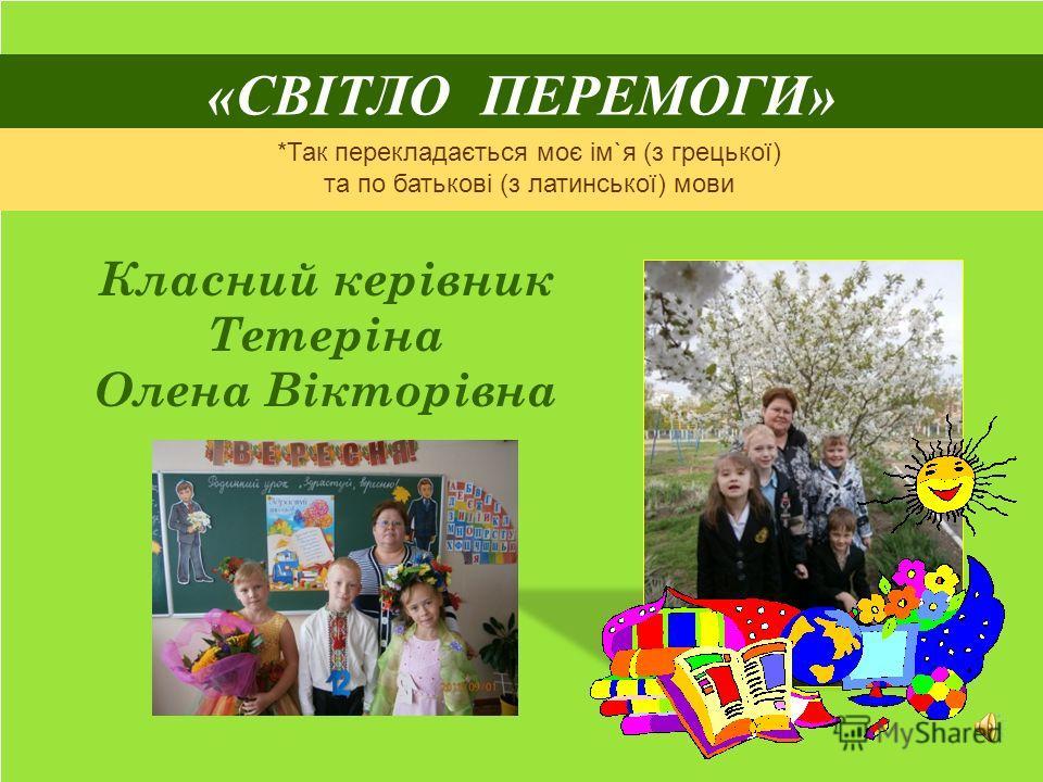 «СВІТЛО ПЕРЕМОГИ» Класний керівник Тетеріна Олена Вікторівна *Так перекладається моє ім`я (з грецької) та по батькові (з латинської) мови