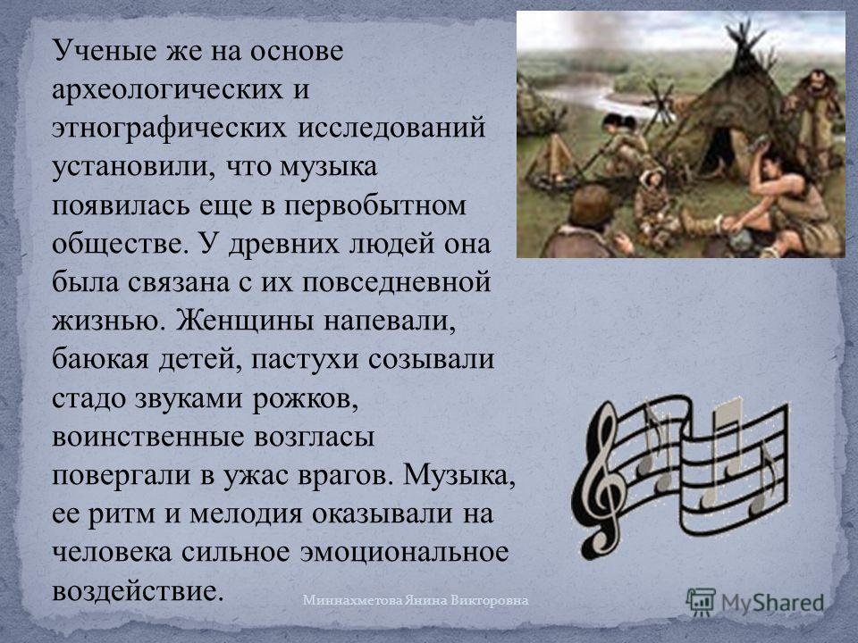 Ученые же на основе археологических и этнографических исследований установили, что музыка появилась еще в первобытном обществе. У древних людей она была связана с их повседневной жизнью. Женщины напевали, баюкая детей, пастухи созывали стадо звуками
