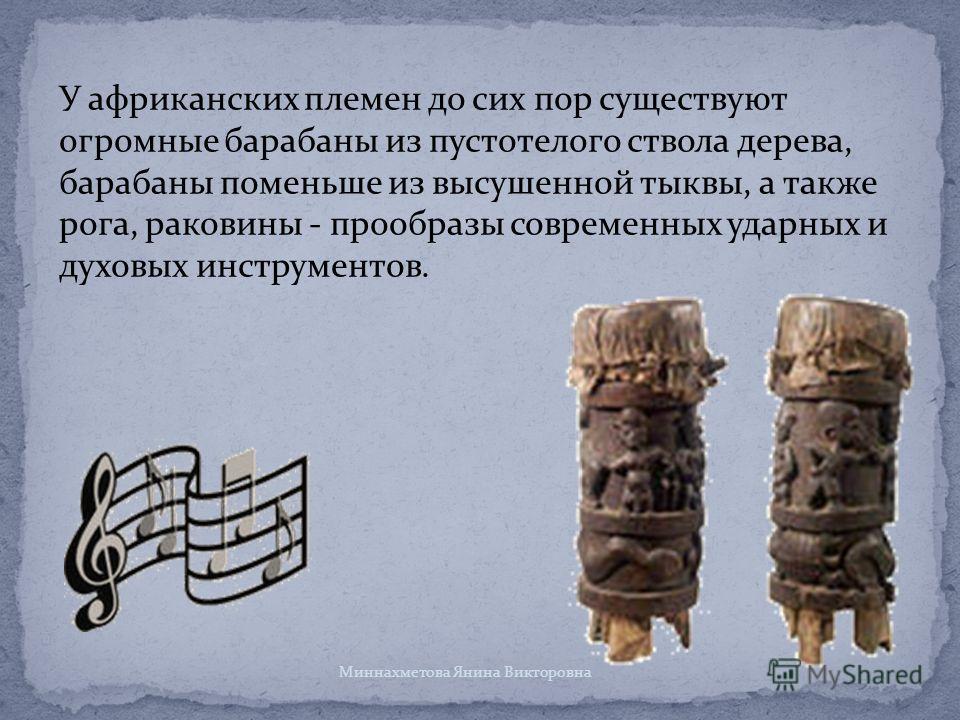 У африканских племен до сих пор существуют огромные барабаны из пустотелого ствола дерева, барабаны поменьше из высушенной тыквы, а также рога, раковины - прообразы современных ударных и духовых инструментов. Миннахметова Янина Викторовна