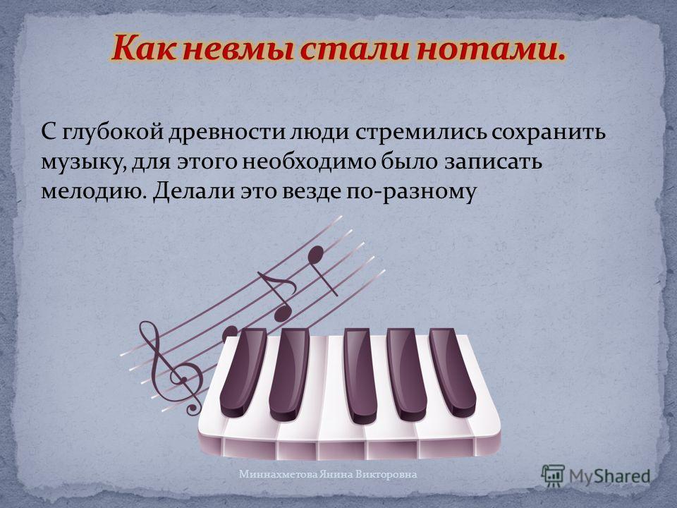 С глубокой древности люди стремились сохранить музыку, для этого необходимо было записать мелодию. Делали это везде по-разному Миннахметова Янина Викторовна