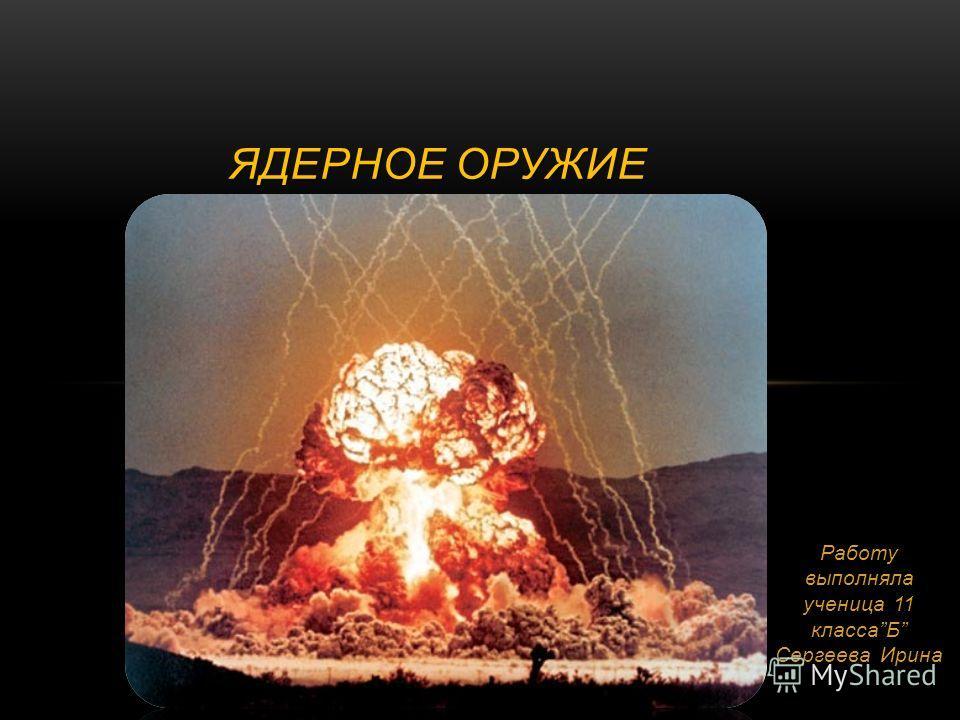 Работу выполняла ученица 11 классаБ Сергеева Ирина ЯДЕРНОЕ ОРУЖИЕ