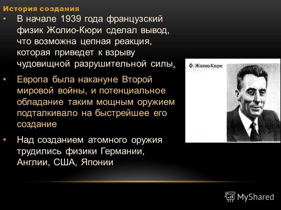 История создания В начале 1939 года французский физик Жолио-Кюри сделал вывод, что возможна цепная реакция, которая приведет к взрыву чудовищной разрушительной силы. Европа была накануне Второй мировой войны, и потенциальное обладание таким мощным ор