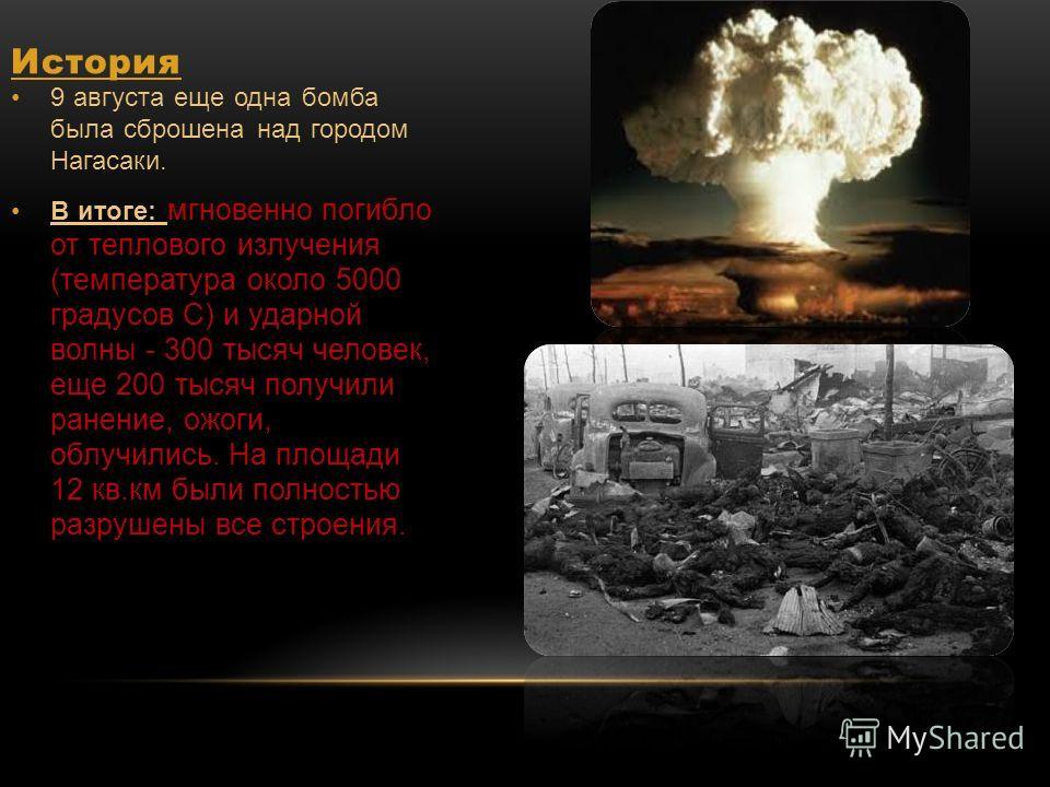 История 9 августа еще одна бомба была сброшена над городом Нагасаки. В итоге: мгновенно погибло от теплового излучения (температура около 5000 градусов С) и ударной волны - 300 тысяч человек, еще 200 тысяч получили ранение, ожоги, облучились. На площ
