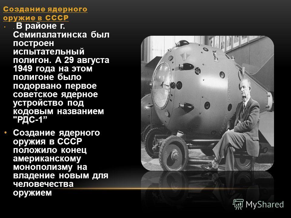 Создание ядерного оружие в СССР В районе г. Семипалатинска был построен испытательный полигон. А 29 августа 1949 года на этом полигоне было подорвано первое советское ядерное устройство под кодовым названием