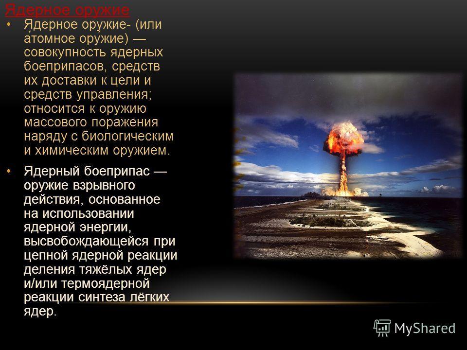 Ядерное оружие Ядерное оружие- (или а́томное ору́жие) совокупность ядерных боеприпасов, средств их доставки к цели и средств управления; относится к оружию массового поражения наряду с биологическим и химическим оружием. Ядерный боеприпас оружие взры