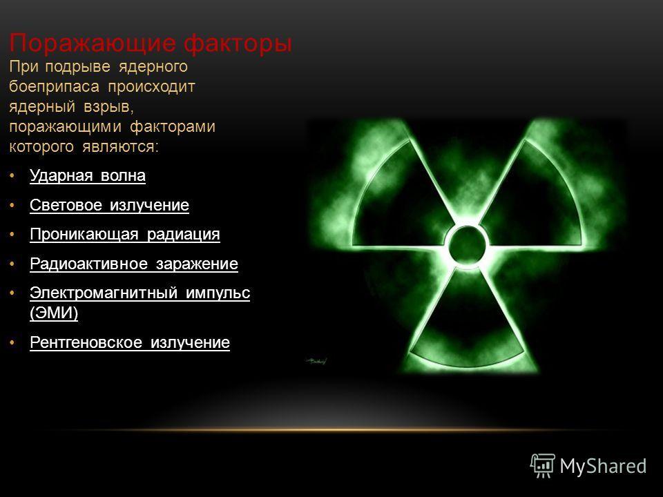 Поражающие факторы При подрыве ядерного боеприпаса происходит ядерный взрыв, поражающими факторами которого являются: Ударная волна Световое излучение Проникающая радиация Радиоактивное заражение Электромагнитный импульс (ЭМИ) Рентгеновское излучение
