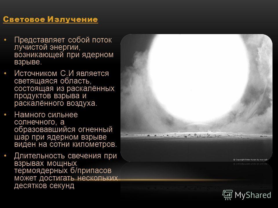 Световое Излучение Представляет собой поток лучистой энергии, возникающей при ядерном взрыве. Источником С.И является светящаяся область, состоящая из раскалённых продуктов взрыва и раскалённого воздуха. Намного сильнее солнечного, а образовавшийся о