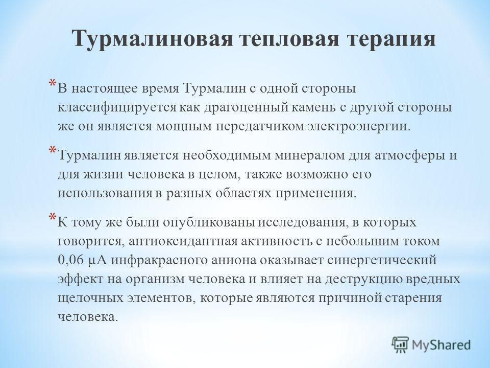 Турмалиновая тепловая терапия * В настоящее время Турмалин с одной стороны классифицируется как драгоценный камень с другой стороны же он является мощным передатчиком электроэнергии. * Турмалин является необходимым минералом для атмосферы и для жизни
