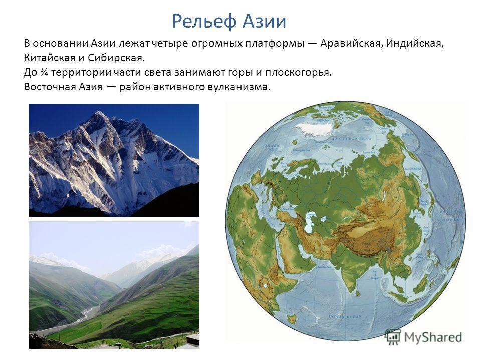 Рельеф Азии В основании Азии лежат четыре огромных платформы Аравийская, Индийская, Китайская и Сибирская. До ¾ территории части света занимают горы и плоскогорья. Восточная Азия район активного вулканизма.