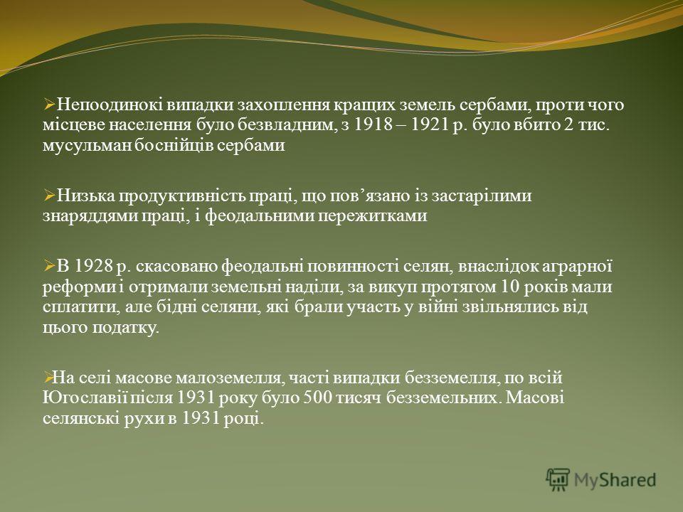 Сільське господарство: Боснія і Герцеговина одна з найвідсталіших складових КСХС (пізніше Югославії). Аграрна область, так як 91% населення зайнята в сільському господарстві Феодальні пережитками у формі кметчини. Кмети – це селяни, що сидять на чужі
