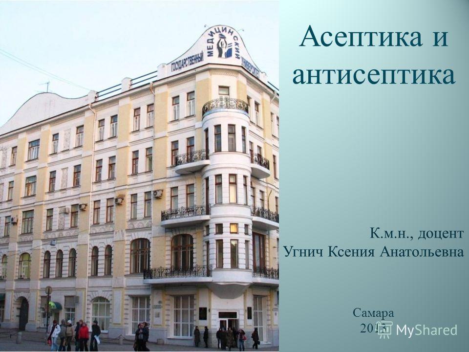 Асептика и антисептика К.м.н., доцент Угнич Ксения Анатольевна Самара 2013