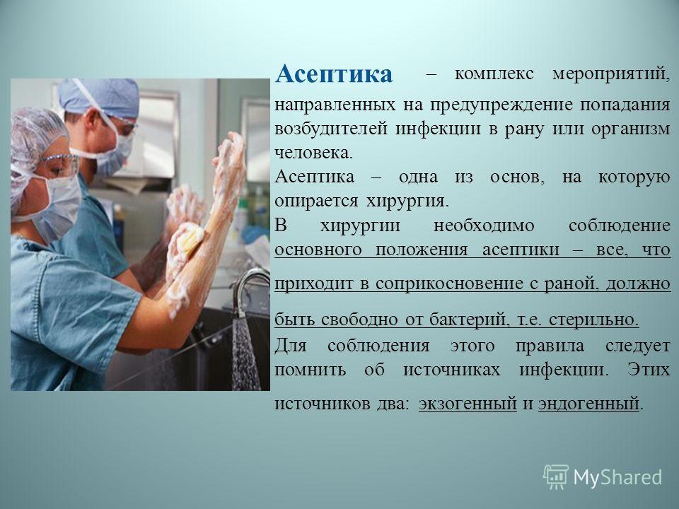 Асептика – комплекс мероприятий, направленных на предупреждение попадания возбудителей инфекции в рану или организм человека. Асептика – одна из основ, на которую опирается хирургия. В хирургии необходимо соблюдение основного положения асептики – все