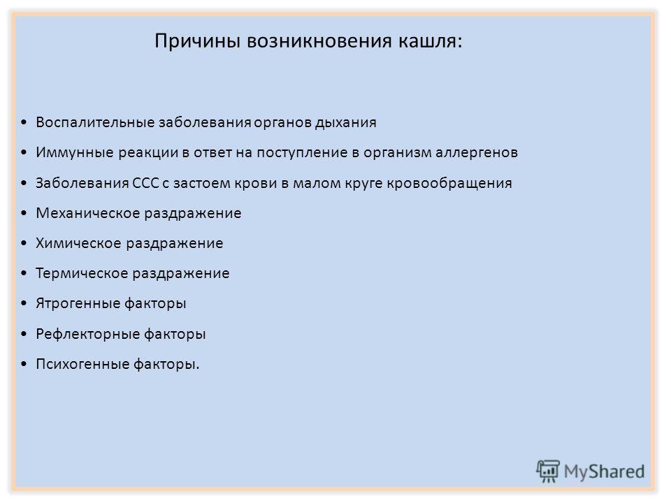 Причины возникновения кашля: Воспалительные заболевания органов дыхания Иммунные реакции в ответ на поступление в организм аллергенов Заболевания ССС с застоем крови в малом круге кровообращения Механическое раздражение Химическое раздражение Термиче