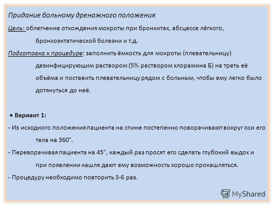Придание больному дренажного положения Цель: облегчение отхождения мокроты при бронхитах, абсцессе лёгкого, бронхоэктатической болезни и т.д. Подготовка к процедуре: заполнить ёмкость для мокроты (плевательницу) дезинфицирующим раствором (5% растворо