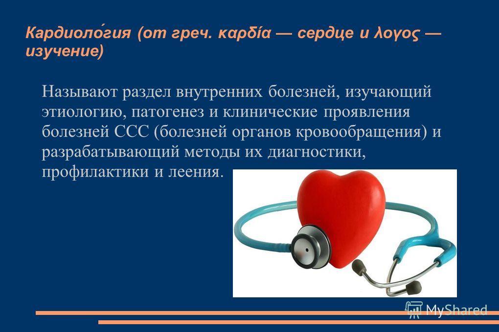 Кардиоло́гия (от греч. καρδία сердце и λογος изучение) Называют раздел внутренних болезней, изучающий этиологию, патогенез и клинические проявления болезней ССС (болезней органов кровообращения) и разрабатывающий методы их диагностики, профилактики и