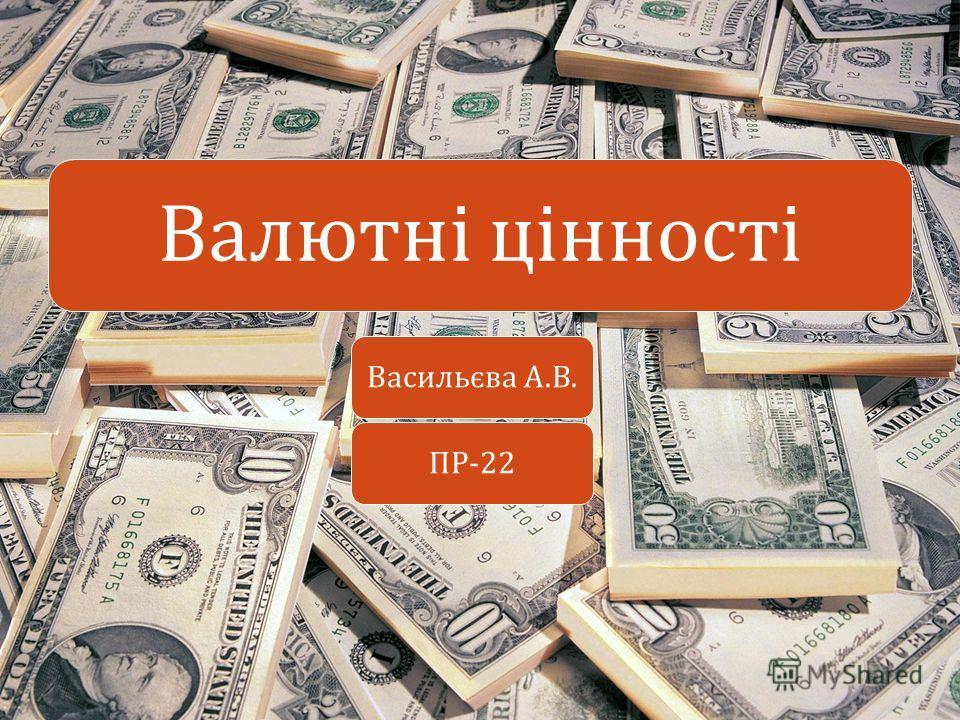 Васильєва А. В. ПР -22 Валютні цінності