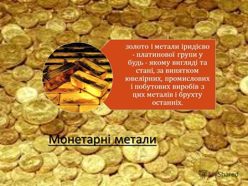 Монетарні метали золото і метали іридієво - платинової групи у будь - якому вигляді та стані, за винятком ювелірних, промислових і побутових виробів з цих металів і брухту останніх.