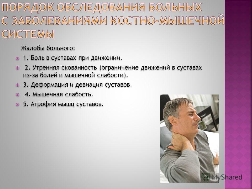 Жалобы больного: 1. Боль в суставах при движении. 2. Утренняя скованность (ограничение движений в суставах из-за болей и мышечной слабости). 3. Деформация и девиация суставов. 4. Мышечная слабость. 5. Атрофия мышц суставов. Жалобы больного: 1. Боль в