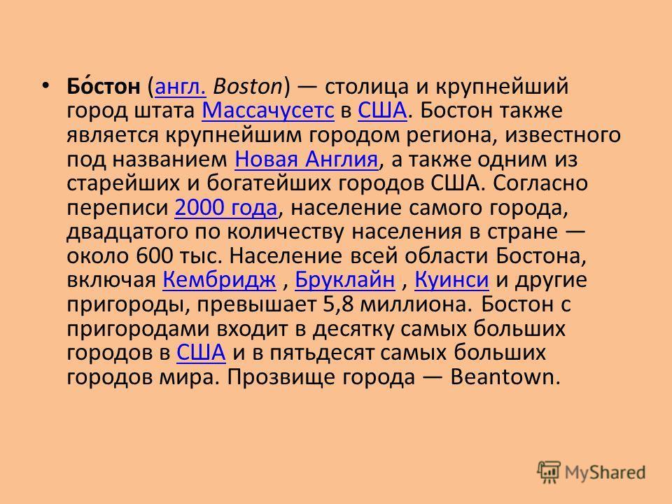 Бо́стон (англ. Boston) столица и крупнейший город штата Массачусетс в США. Бостон также является крупнейшим городом региона, известного под названием Новая Англия, а также одним из старейших и богатейших городов США. Согласно переписи 2000 года, насе