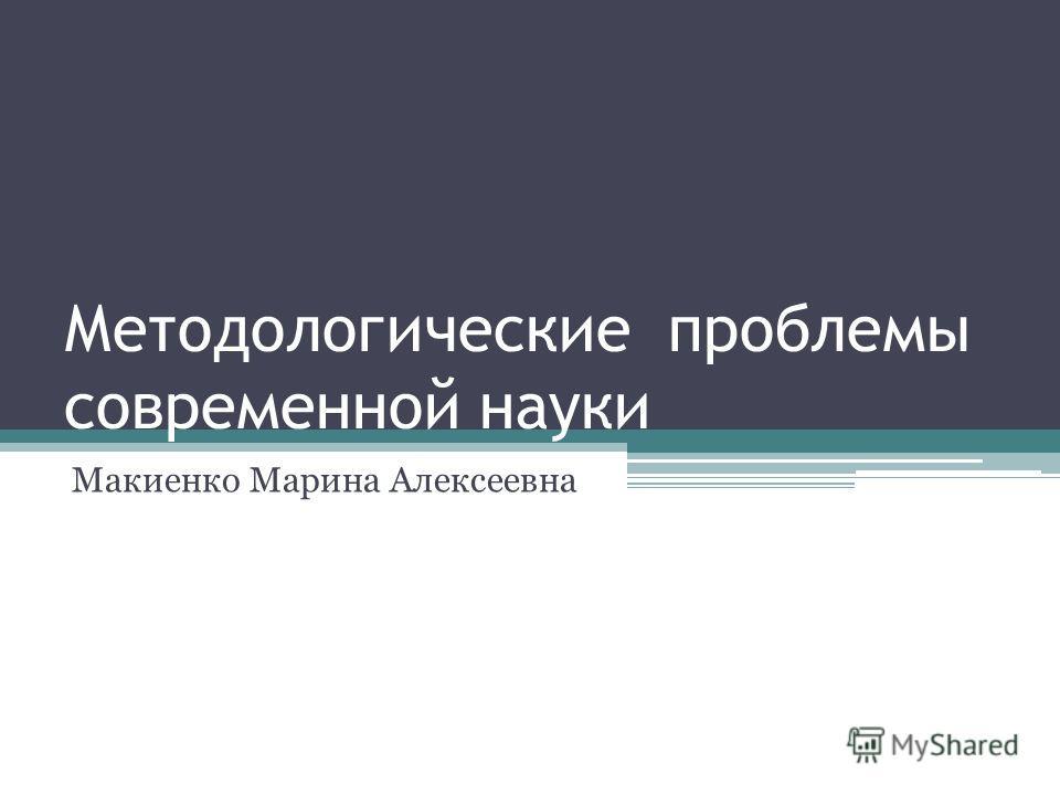 Методологические проблемы современной науки Макиенко Марина Алексеевна
