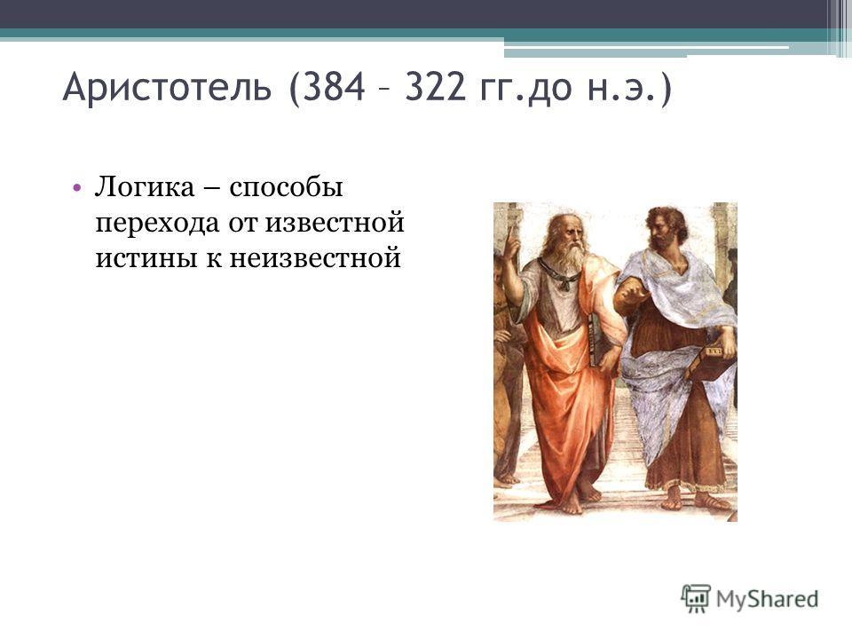 Аристотель (384 – 322 гг.до н.э.) Логика – способы перехода от известной истины к неизвестной