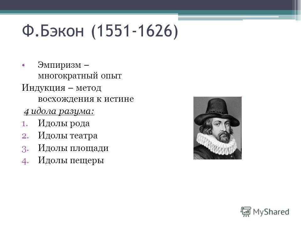 Ф.Бэкон (1551-1626) Эмпиризм – многократный опыт Индукция – метод восхождения к истине 4 идола разума: 1.Идолы рода 2.Идолы театра 3.Идолы площади 4.Идолы пещеры
